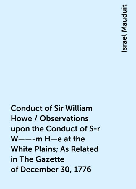 Conduct of Sir William Howe / Observations upon the Conduct of S-r W——-m H—e at the White Plains; As Related in The Gazette of December 30, 1776, Israel Mauduit