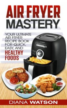 Air Fryer Mastery Cookbook, Diana Watson
