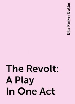 The Revolt: A Play In One Act, Ellis Parker Butler