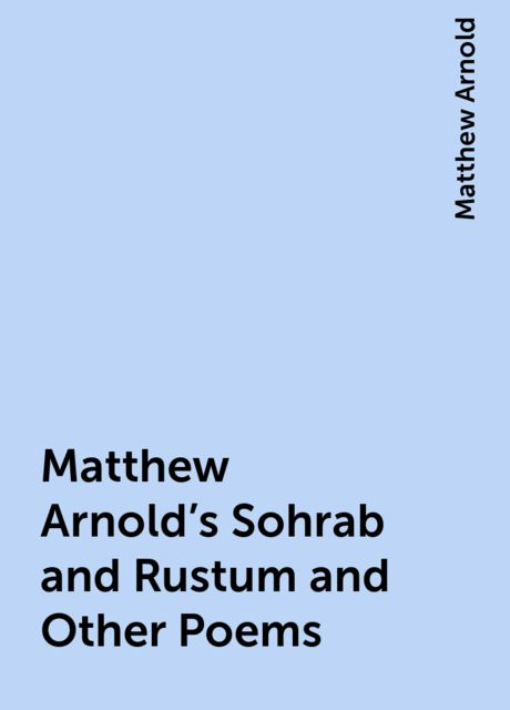 Matthew Arnold's Sohrab and Rustum and Other Poems, Matthew Arnold