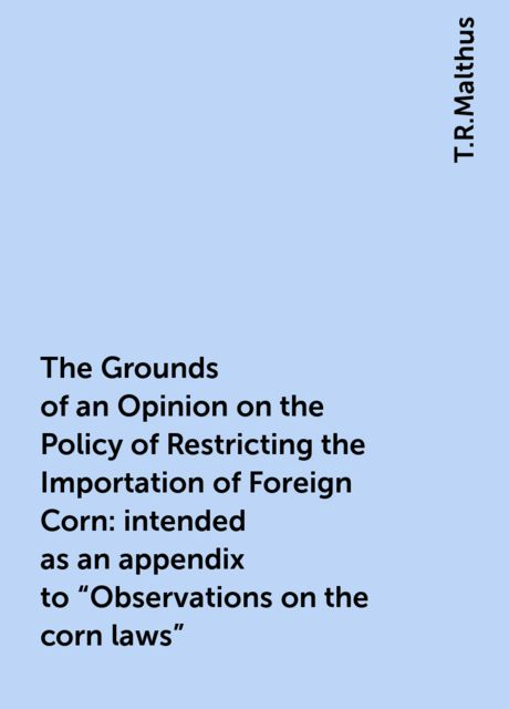 """The Grounds of an Opinion on the Policy of Restricting the Importation of Foreign Corn: intended as an appendix to """"Observations on the corn laws"""", T.R.Malthus"""
