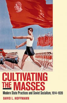 Cultivating the Masses: Modern State Practices and Soviet Socialism, 1914–1939, David L., Hoffmann