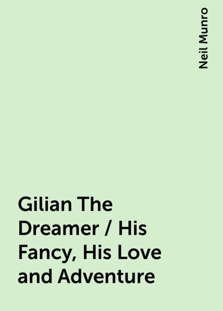 Gilian The Dreamer / His Fancy, His Love and Adventure, Neil Munro