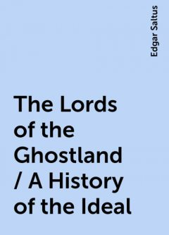 The Lords of the Ghostland / A History of the Ideal, Edgar Saltus