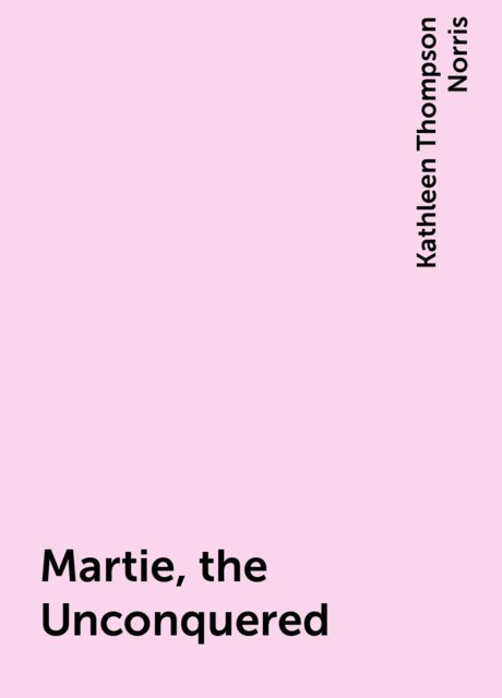 Martie, the Unconquered, Kathleen Thompson Norris