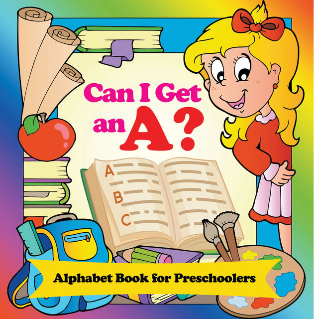 Can I Get an A? Alphabet Book for Preschoolers, Speedy Publishing LLC
