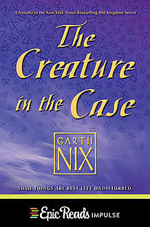 The Creature in the Case: An Old Kingdom Novella, Garth Nix