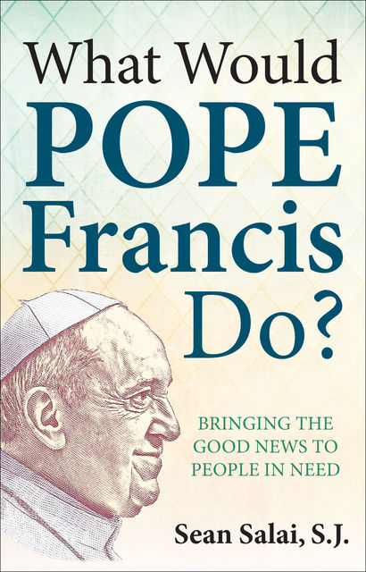 What Would Pope Francis Do? Bringing the Good News to People in Need, S.J., Sean Salai