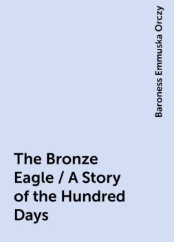 The Bronze Eagle / A Story of the Hundred Days, Baroness Emmuska Orczy