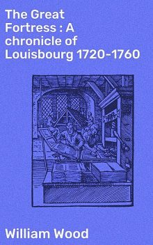 The Great Fortress : A chronicle of Louisbourg 1720–1760, William Wood