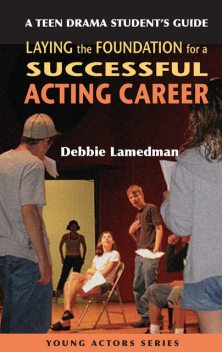 A Teen Drama Student's Guide to Laying the Foundation for a Successful Acting Career, Debbie Lamedman