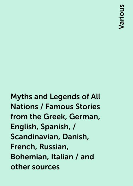 Myths and Legends of All Nations / Famous Stories from the Greek, German, English, Spanish, / Scandinavian, Danish, French, Russian, Bohemian, Italian / and other sources, Various