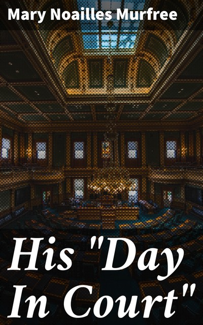 """His """"Day In Court"""", Mary Noailles Murfree"""