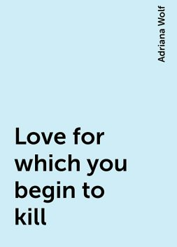 Love for which you begin to kill, Adriana Wolf