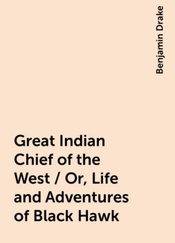 Great Indian Chief of the West / Or, Life and Adventures of Black Hawk, Benjamin Drake