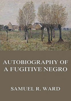 Autobiography of a Fugitive Negro: His Anti-Slavery Labours in the United States, Canada, & England, Samuel Ward