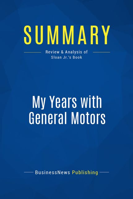 Summary: My Years With General Motors – Alfred P. Sloan Jr, BusinessNews Publishing