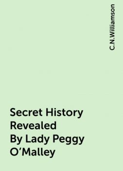 Secret History Revealed By Lady Peggy O'Malley, C.N.Williamson