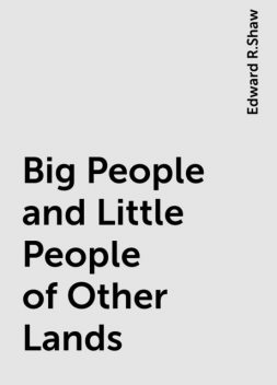 Big People and Little People of Other Lands, Edward R.Shaw