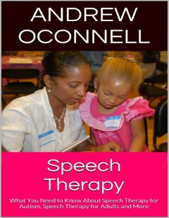 Speech Therapy: What You Need to Know About Speech Therapy for Autism, Speech Therapy for Adults and More, Andrew Oconnell
