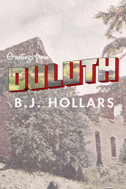 Greetings from Duluth: Essays on Destruction, B.J.Hollars