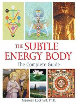 The Subtle Energy Body: The Complete Guide, Ph.D., Lockhart, Maureen