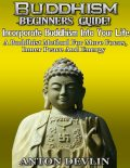 Buddhism Beginner's Guide: Incorporate Buddhism Into Your Life, Anton Devlin