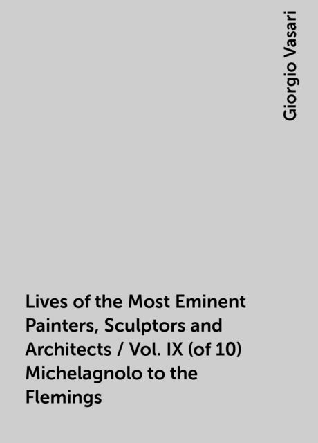 Lives of the Most Eminent Painters, Sculptors and Architects / Vol. IX (of 10) Michelagnolo to the Flemings, Giorgio Vasari