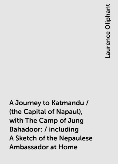 A Journey to Katmandu / (the Capital of Napaul), with The Camp of Jung Bahadoor; / including A Sketch of the Nepaulese Ambassador at Home, Laurence Oliphant