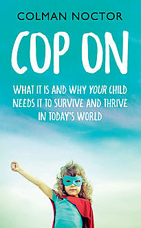 Cop On: What It Is and Why Your Child Needs It, Colman Noctor