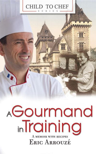 A Gourmand in Training: Child to Chef – Book 1, Eric Arrouze