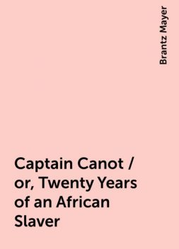 Captain Canot / or, Twenty Years of an African Slaver, Brantz Mayer
