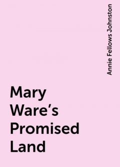 Mary Ware's Promised Land, Annie Fellows Johnston