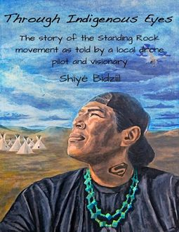 Through Indigenous Eyes – The Story of the Standing Rock Movement As Told By a Local Drone Pilot and Visionary, Shiyé Bidzííl
