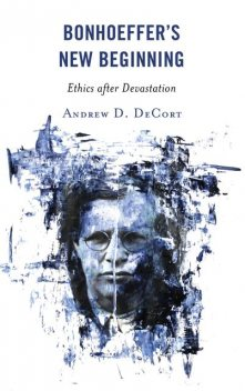 Bonhoeffer's New Beginning, Andrew D. DeCort