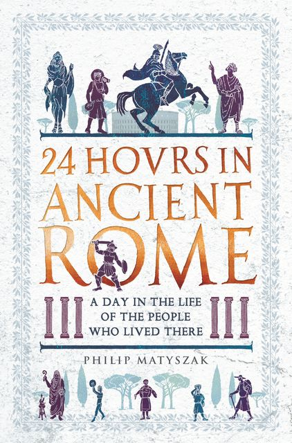 24 Hours in Ancient Rome, Philip Matyszak