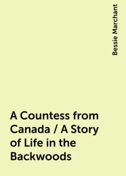 A Countess from Canada / A Story of Life in the Backwoods, Bessie Marchant
