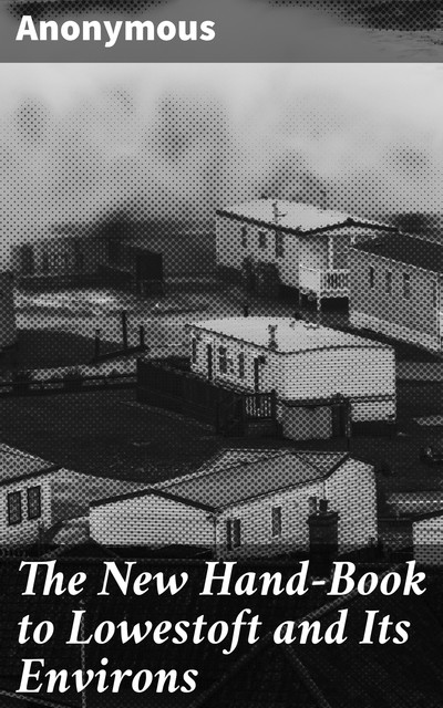 The New Hand-Book to Lowestoft and Its Environs,