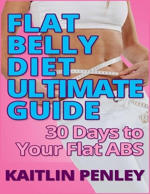 Flat Belly Diet Ultimate Guide: 30 Days to Your Flat Abs, Kaitlin Penley