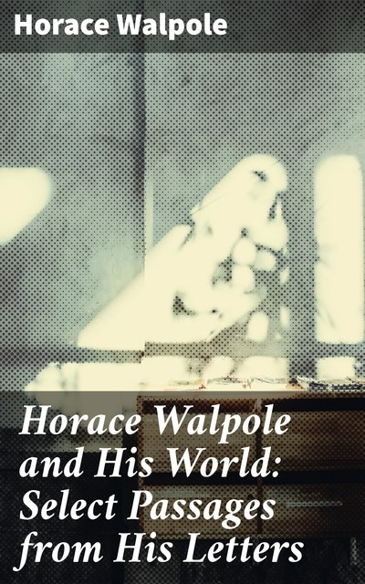 Horace Walpole and His World: Select Passages from His Letters, Horace Walpole