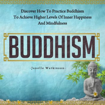 Buddhism: Discover How to Practice Buddhism to Achieve Higher Levels of Inner Happiness and Mindfulness, Old Natural Ways, Janelle Watkinson
