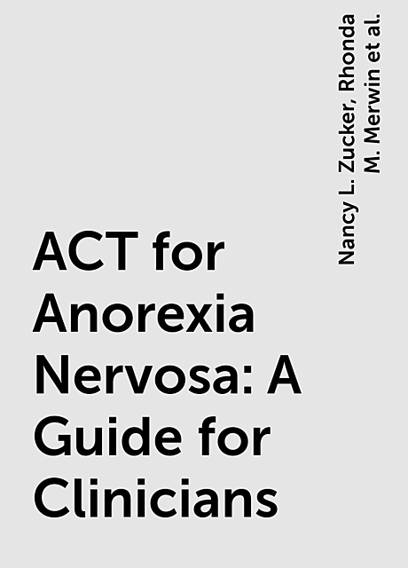 ACT for Anorexia Nervosa: A Guide for Clinicians, Nancy L. Zucker, Rhonda M. Merwin, and Kelly G. Wilson