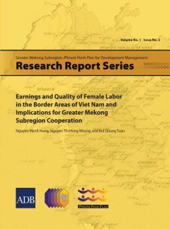Earnings and Quality of Female Labor in the Border Areas of Viet Nam and Implications for Greater Mekong Subregion Cooperation, Bui Quang Tuan, Nguyen Manh Hung, Nguyen Thi Hong Nhung