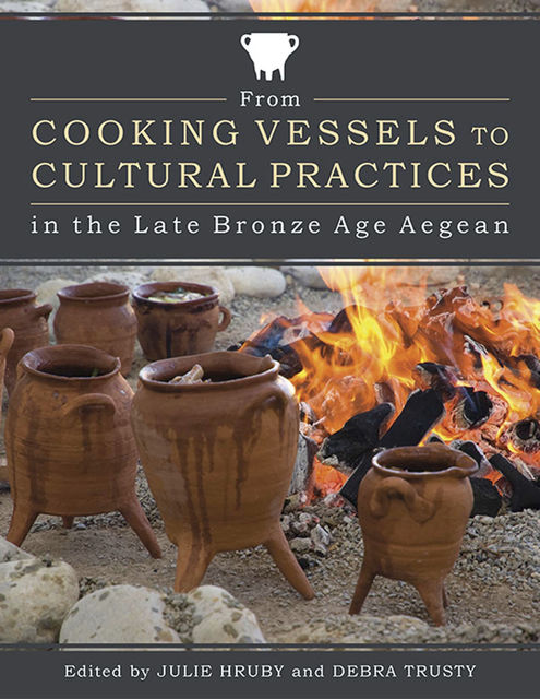 From Cooking Vessels to Cultural Practices in the Late Bronze Age Aegean, Debra Trusty, Julie Hruby