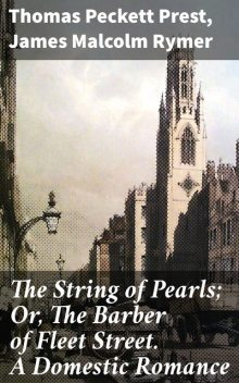 The String of Pearls; Or, The Barber of Fleet Street. A Domestic Romance, James Malcolm Rymer, Thomas Peckett Prest