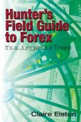 Hunter's Field Guide to Forex: It's a Jungle Out There, Claire Elstun