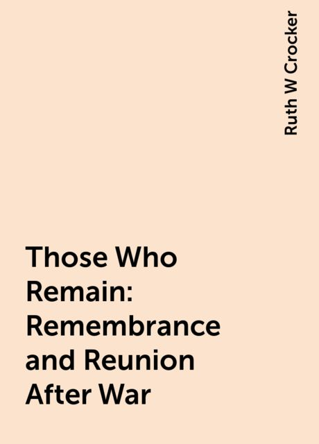Those Who Remain: Remembrance and Reunion After War, Ruth W Crocker