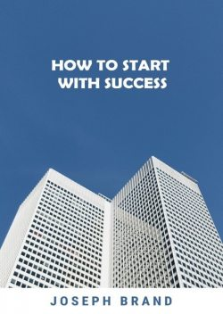 How to Start with Success (2 Books in 1), Joseph Brand