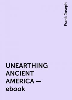 UNEARTHING ANCIENT AMERICA – ebook, Frank Joseph