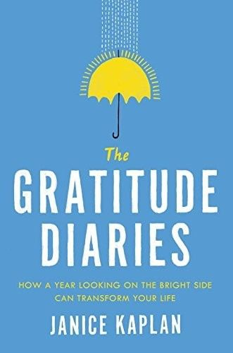 The Gratitude Diaries: How a Year Looking on the Bright Side Can Transform Your Life, Janice Kaplan